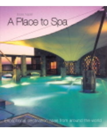 A Place To Spa - Exceptional Destination Spas From Around The World - Hardback